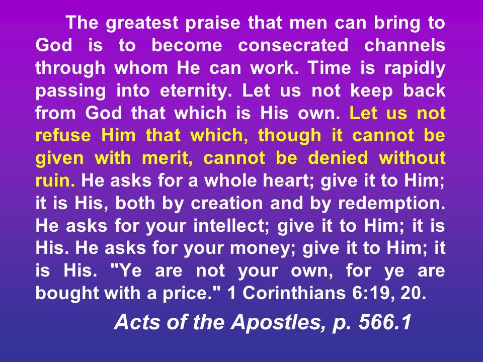 The greatest praise that men can bring to God is to become consecrated channels through whom He can work. Time is rapidly passing into eternity. Let us not keep back from God that which is His own. Let us not refuse Him that which, though it cannot be given with merit, cannot be denied without ruin. He asks for a whole heart; give it to Him; it is His, both by creation and by redemption. He asks for your intellect; give it to Him; it is His. He asks for your money; give it to Him; it is His. Ye are not your own, for ye are bought with a price. 1 Corinthians 6:19, 20.