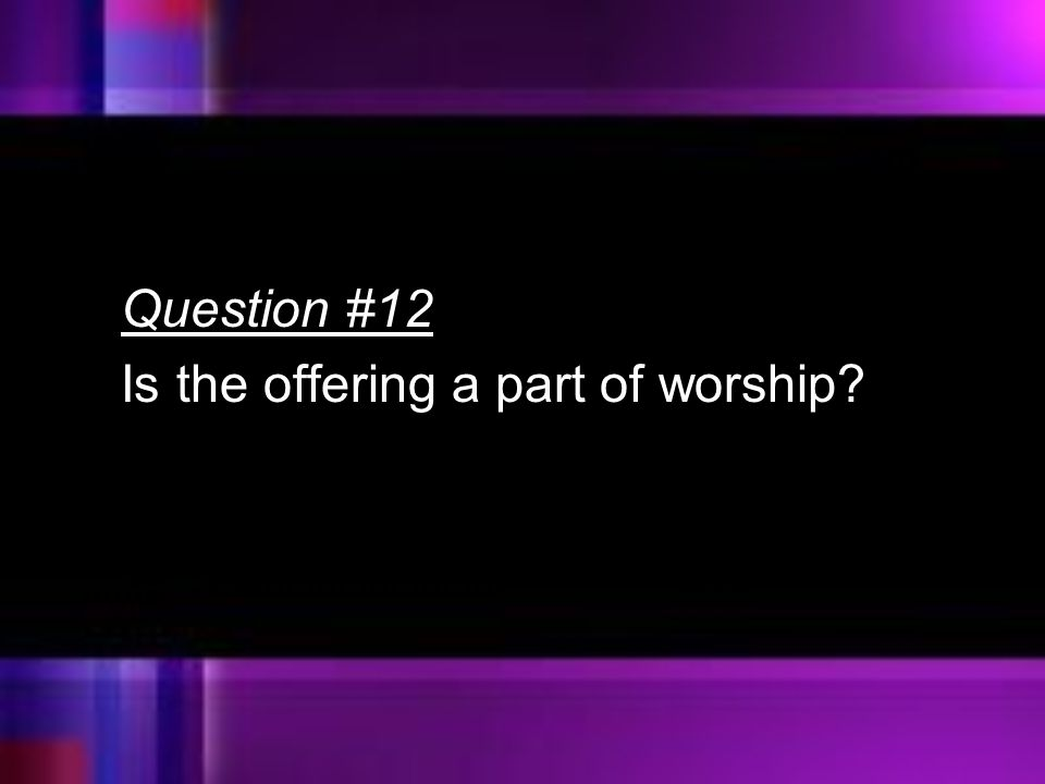 Question #12 Is the offering a part of worship