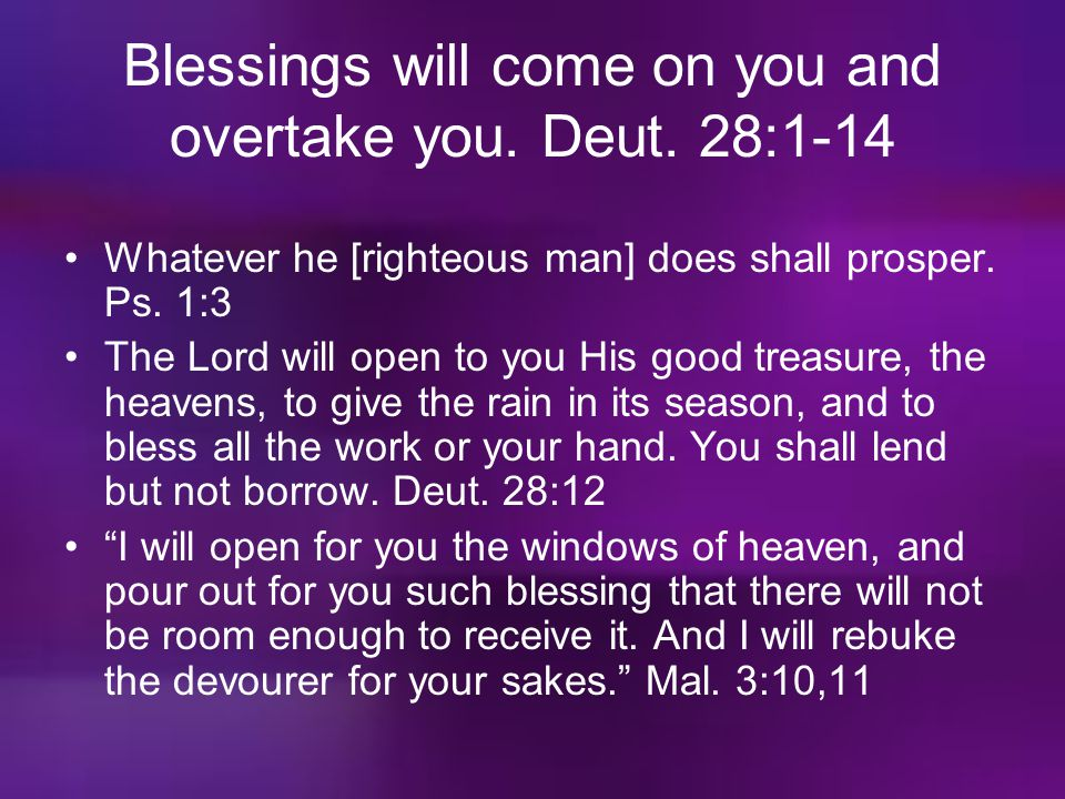 Blessings will come on you and overtake you. Deut. 28:1-14