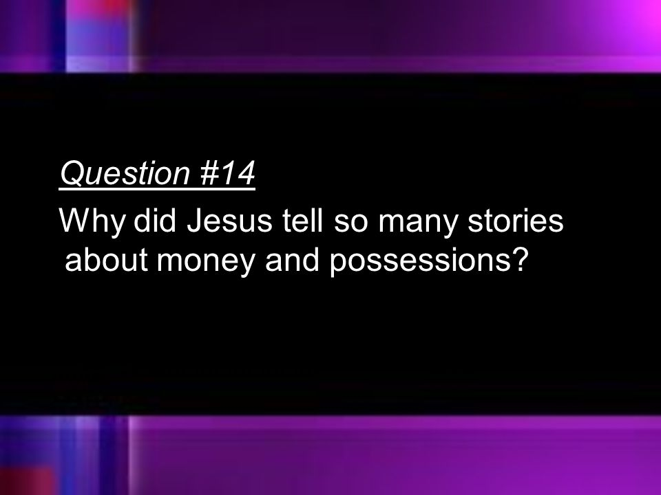 Question #14 Why did Jesus tell so many stories about money and possessions