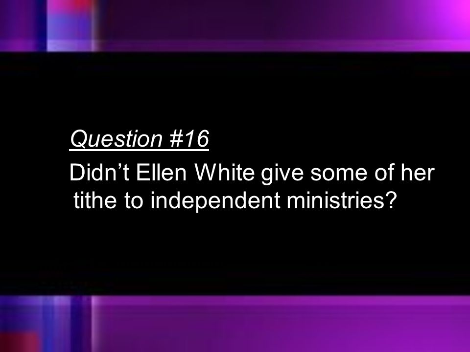 Question #16 Didn't Ellen White give some of her tithe to independent ministries
