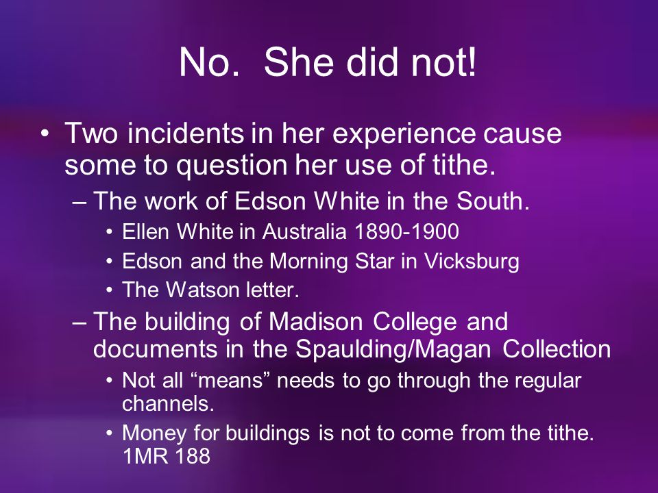 No. She did not! Two incidents in her experience cause some to question her use of tithe. The work of Edson White in the South.