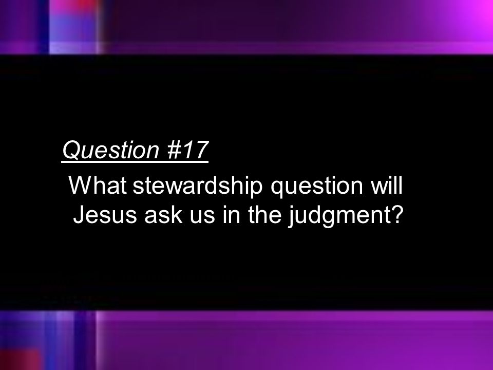 Question #17 What stewardship question will Jesus ask us in the judgment