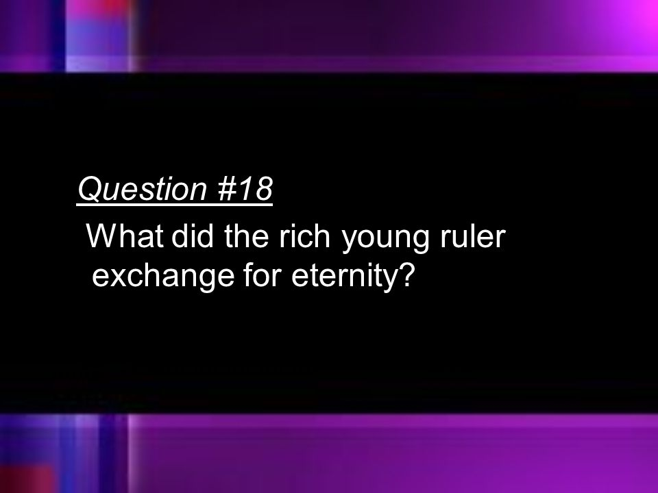 Question #18 What did the rich young ruler exchange for eternity