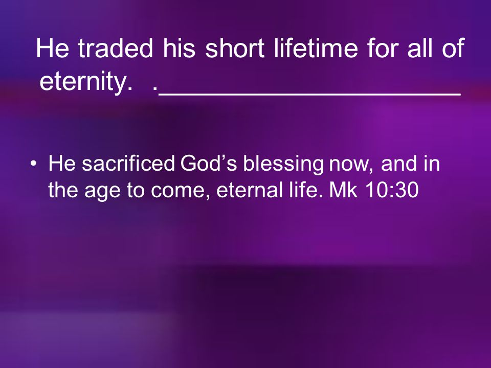 He traded his short lifetime for all of eternity. .____________________