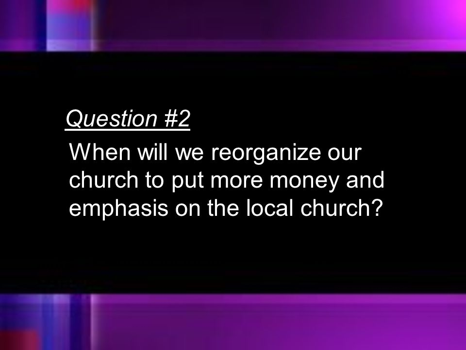 Question #2 When will we reorganize our church to put more money and emphasis on the local church