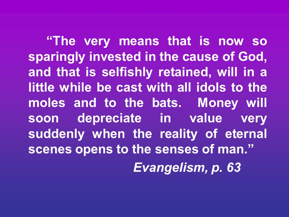 The very means that is now so sparingly invested in the cause of God, and that is selfishly retained, will in a little while be cast with all idols to the moles and to the bats. Money will soon depreciate in value very suddenly when the reality of eternal scenes opens to the senses of man.