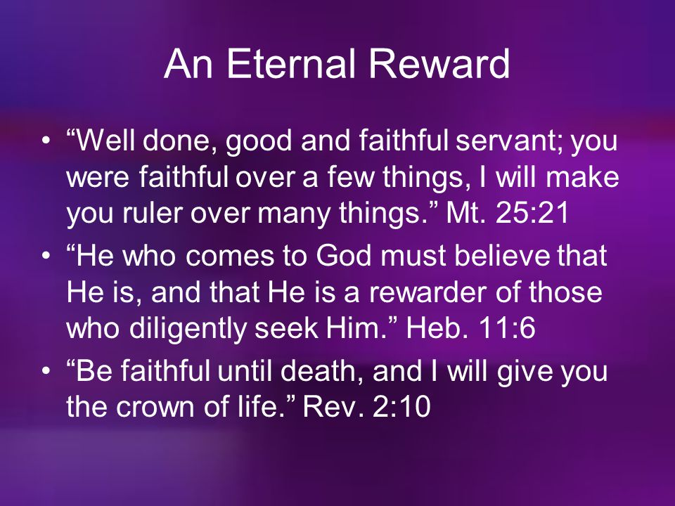 An Eternal Reward Well done, good and faithful servant; you were faithful over a few things, I will make you ruler over many things. Mt. 25:21.