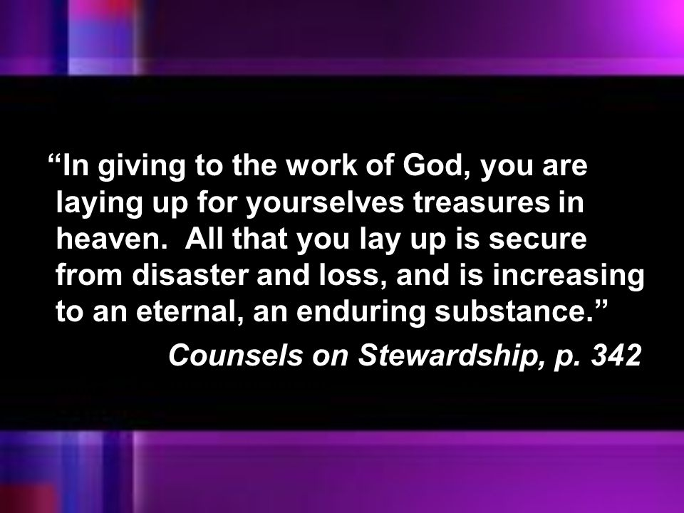 In giving to the work of God, you are laying up for yourselves treasures in heaven. All that you lay up is secure from disaster and loss, and is increasing to an eternal, an enduring substance.