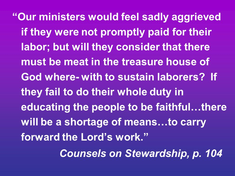 Our ministers would feel sadly aggrieved if they were not promptly paid for their labor; but will they consider that there must be meat in the treasure house of God where- with to sustain laborers If they fail to do their whole duty in educating the people to be faithful…there will be a shortage of means…to carry forward the Lord's work.
