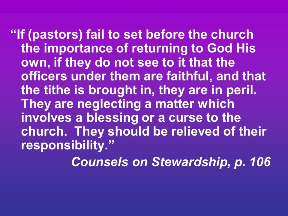If (pastors) fail to set before the church the importance of returning to God His own, if they do not see to it that the officers under them are faithful, and that the tithe is brought in, they are in peril. They are neglecting a matter which involves a blessing or a curse to the church. They should be relieved of their responsibility.