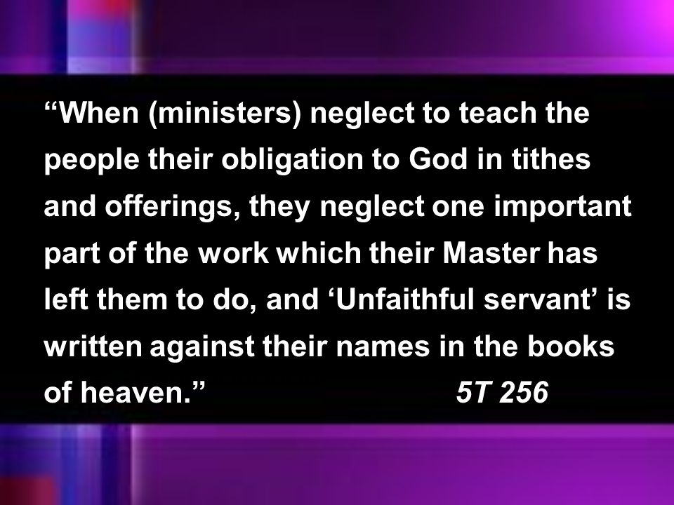 When (ministers) neglect to teach the people their obligation to God in tithes and offerings, they neglect one important part of the work which their Master has left them to do, and 'Unfaithful servant' is written against their names in the books of heaven. 5T 256