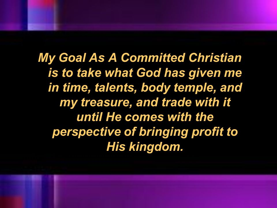 My Goal As A Committed Christian is to take what God has given me in time, talents, body temple, and my treasure, and trade with it until He comes with the perspective of bringing profit to His kingdom.