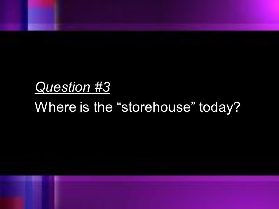Question #3 Where is the storehouse today