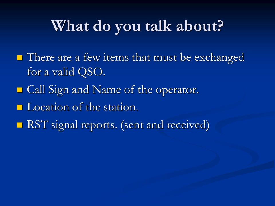 What do you talk about There are a few items that must be exchanged for a valid QSO. Call Sign and Name of the operator.