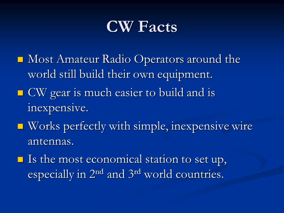 CW Facts Most Amateur Radio Operators around the world still build their own equipment. CW gear is much easier to build and is inexpensive.