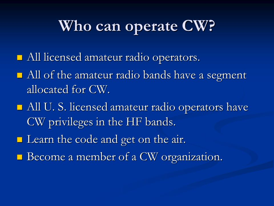 Who can operate CW All licensed amateur radio operators.