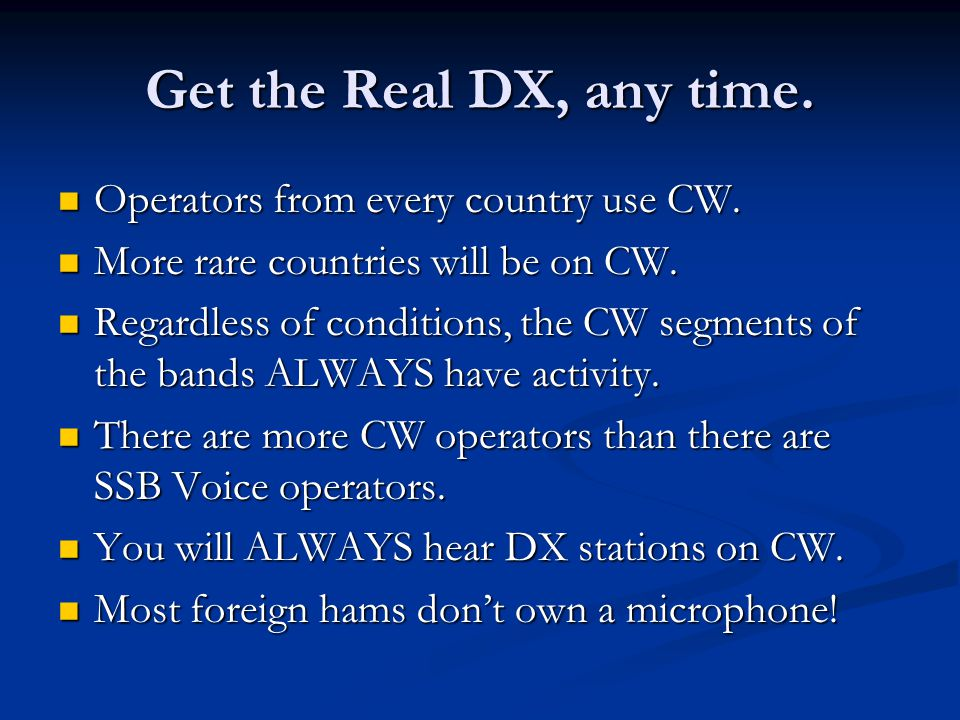 Get the Real DX, any time. Operators from every country use CW.