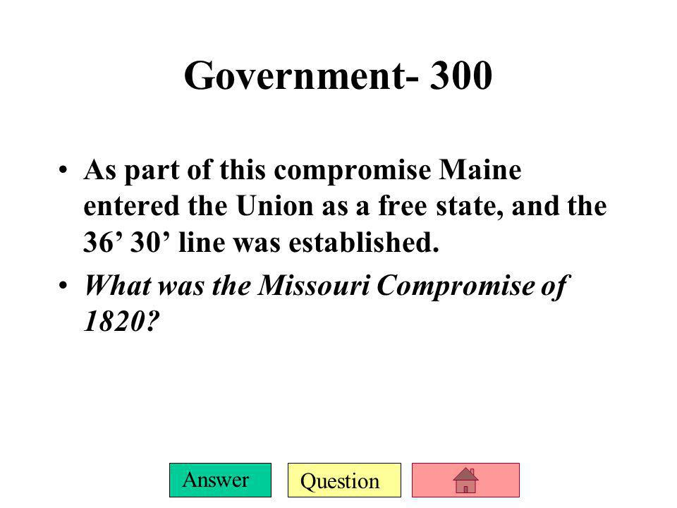 Government- 300 As part of this compromise Maine entered the Union as a free state, and the 36' 30' line was established.