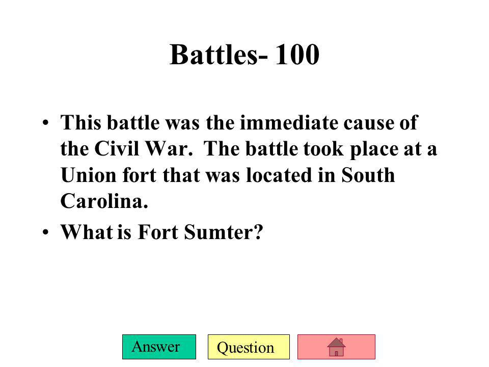 Battles- 100 This battle was the immediate cause of the Civil War. The battle took place at a Union fort that was located in South Carolina.