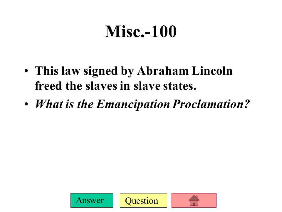 Misc.-100 This law signed by Abraham Lincoln freed the slaves in slave states.