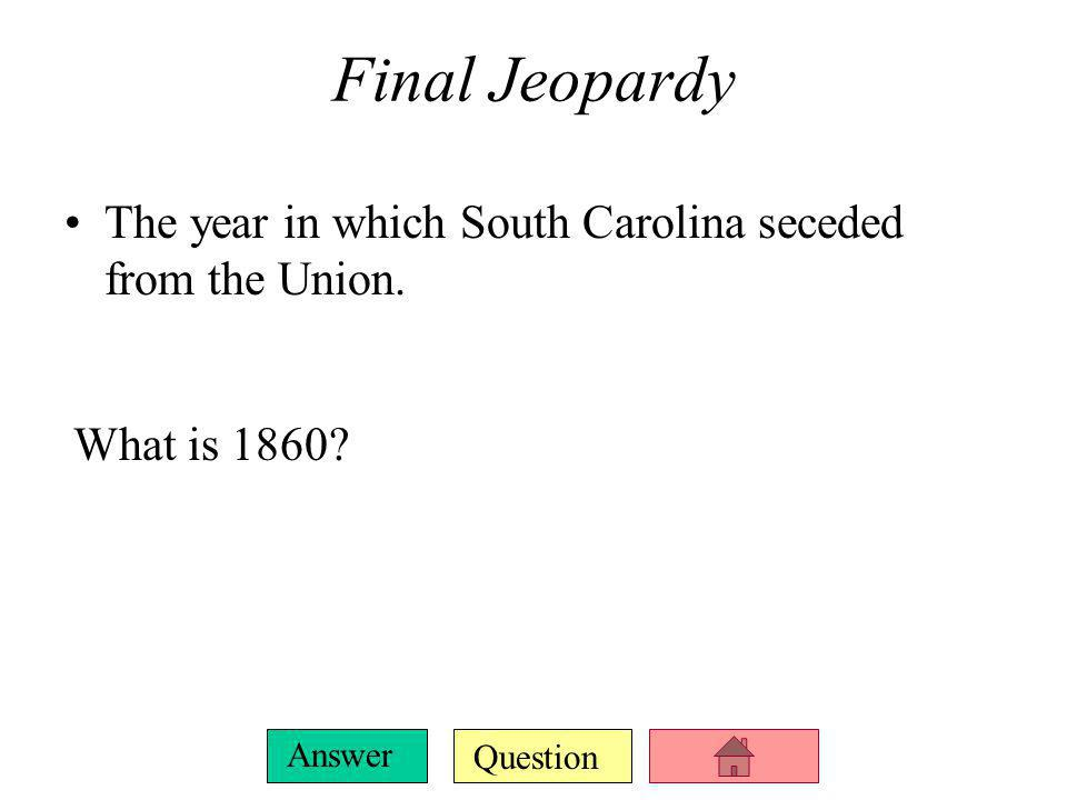 Final Jeopardy The year in which South Carolina seceded from the Union. What is 1860