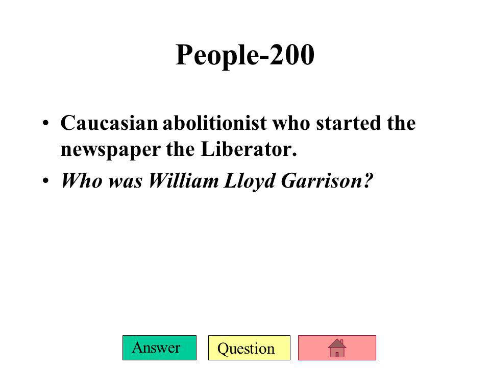 People-200 Caucasian abolitionist who started the newspaper the Liberator.