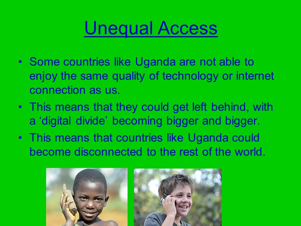 Unequal Access Some countries like Uganda are not able to enjoy the same quality of technology or internet connection as us.