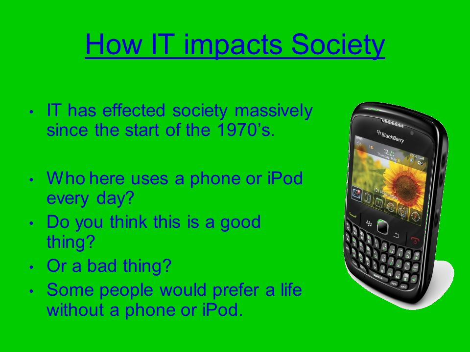 How IT impacts Society IT has effected society massively since the start of the 1970's. Who here uses a phone or iPod every day