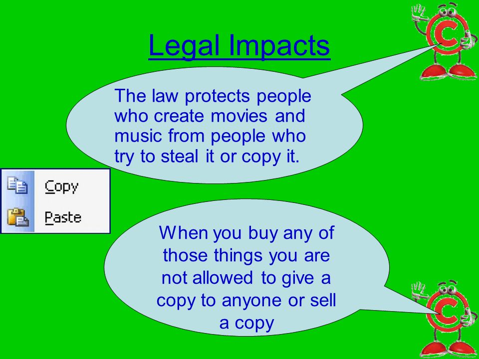 Legal Impacts The law protects people who create movies and music from people who try to steal it or copy it.