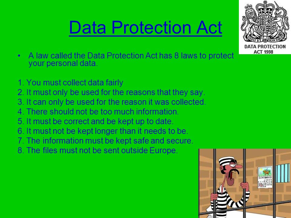 Data Protection Act A law called the Data Protection Act has 8 laws to protect your personal data.