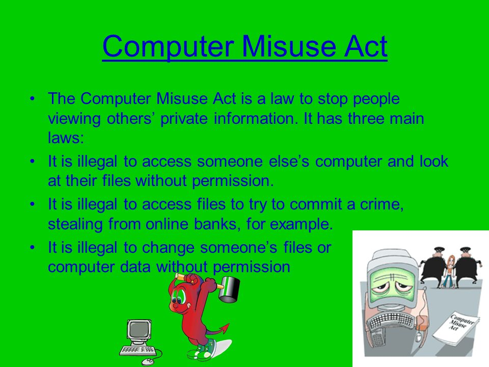 Computer Misuse Act The Computer Misuse Act is a law to stop people viewing others' private information. It has three main laws: