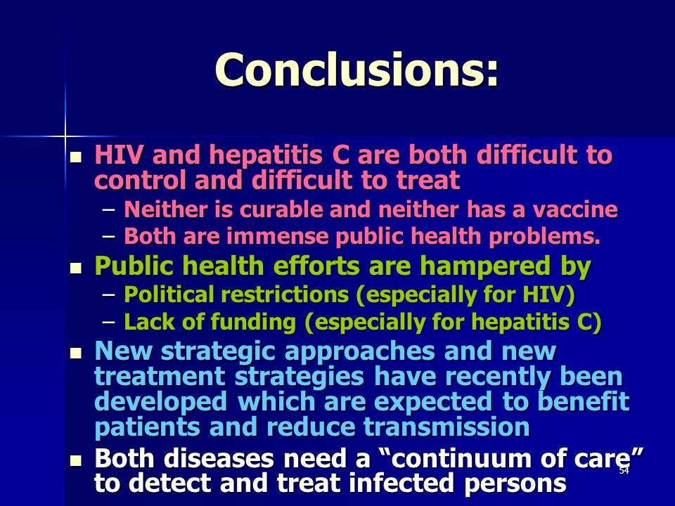 Conclusions: HIV and hepatitis C are both difficult to control and difficult to treat. Neither is curable and neither has a vaccine.