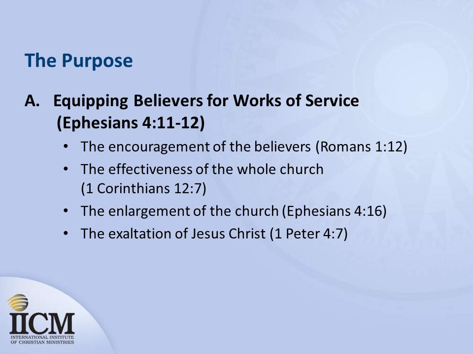 The Purpose A. Equipping Believers for Works of Service (Ephesians 4:11-12) The encouragement of the believers (Romans 1:12)
