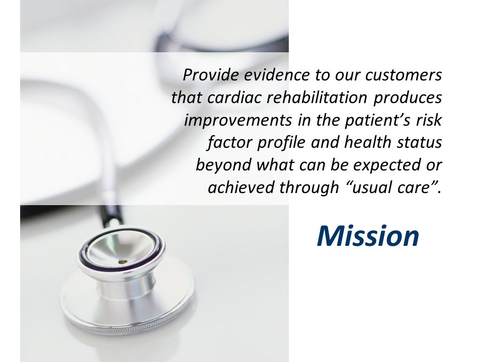 Provide evidence to our customers that cardiac rehabilitation produces improvements in the patient's risk factor profile and health status beyond what can be expected or achieved through usual care .