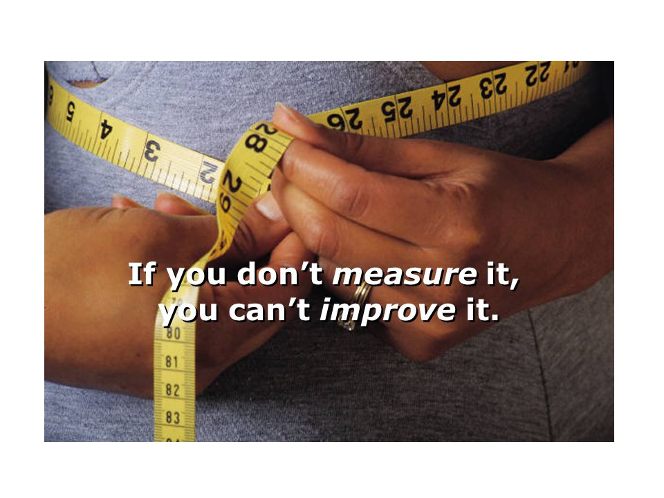 If you don't measure it, you can't improve it.