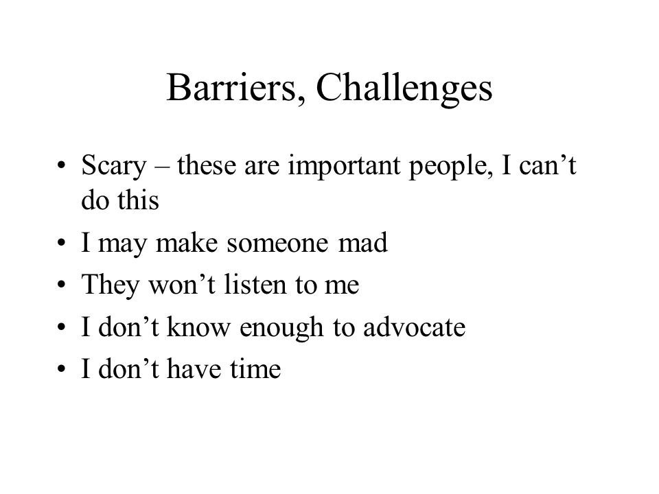Barriers, Challenges Scary – these are important people, I can't do this. I may make someone mad. They won't listen to me.