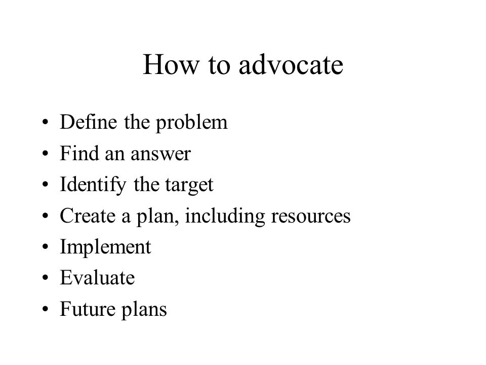 How to advocate Define the problem Find an answer Identify the target