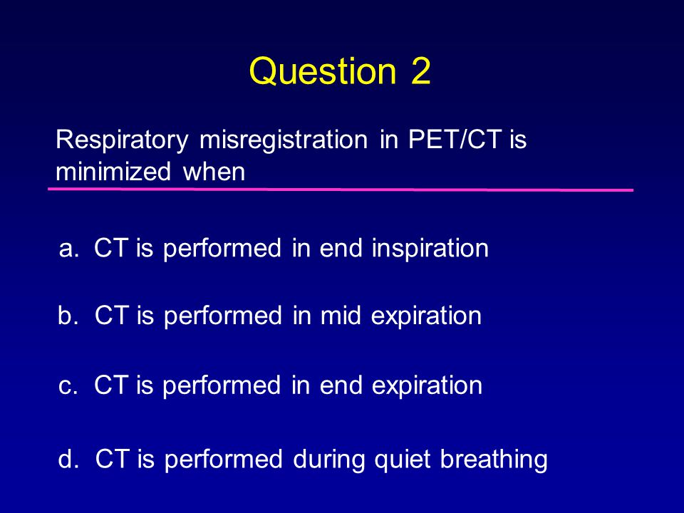 Question 2 Respiratory misregistration in PET/CT is minimized when