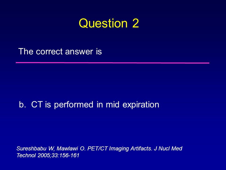 Question 2 The correct answer is b. CT is performed in mid expiration