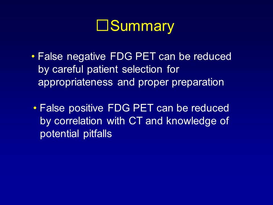 Summary • False negative FDG PET can be reduced by careful patient selection for appropriateness and proper preparation.