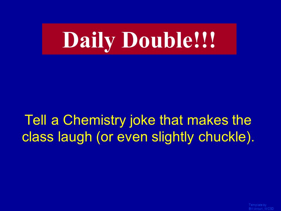 Daily Double!!! Tell a Chemistry joke that makes the class laugh (or even slightly chuckle). Template by.