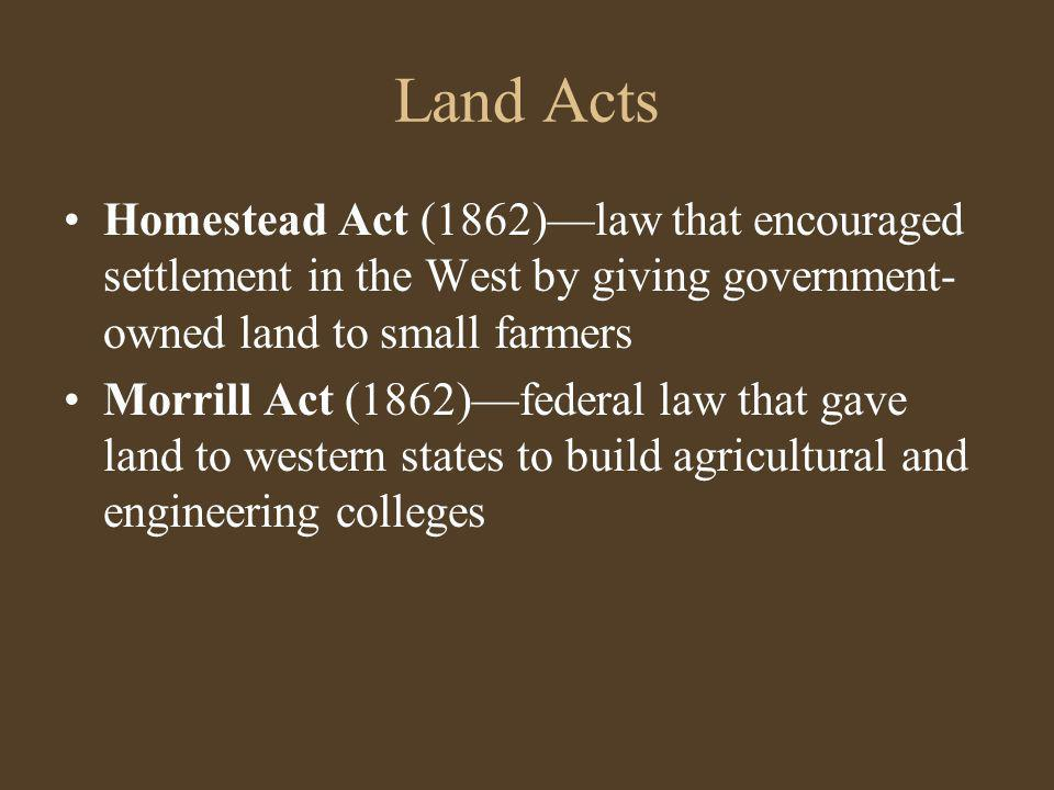 Land Acts Homestead Act (1862)—law that encouraged settlement in the West by giving government-owned land to small farmers.