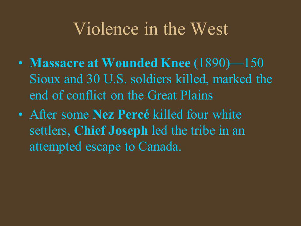 Violence in the West Massacre at Wounded Knee (1890)—150 Sioux and 30 U.S. soldiers killed, marked the end of conflict on the Great Plains.