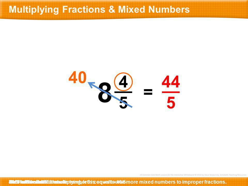 8 40 4 5 44 5 = Multiplying Fractions & Mixed Numbers 44/5 5 x 8 =