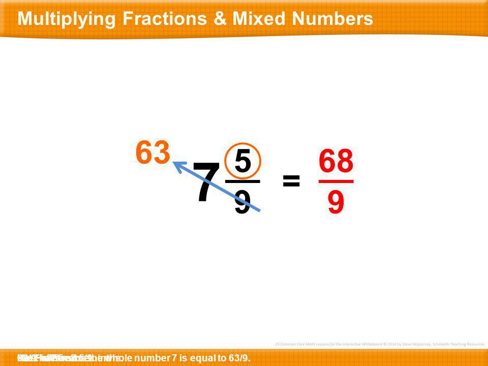 7 63 5 9 68 9 = Multiplying Fractions & Mixed Numbers 68/9 9 x 7 =