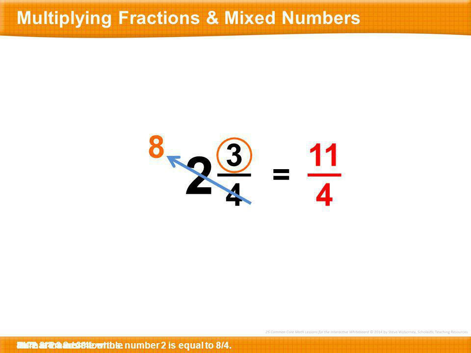 2 8 3 4 11 4 = Multiplying Fractions & Mixed Numbers 11/4 4 x 2 =