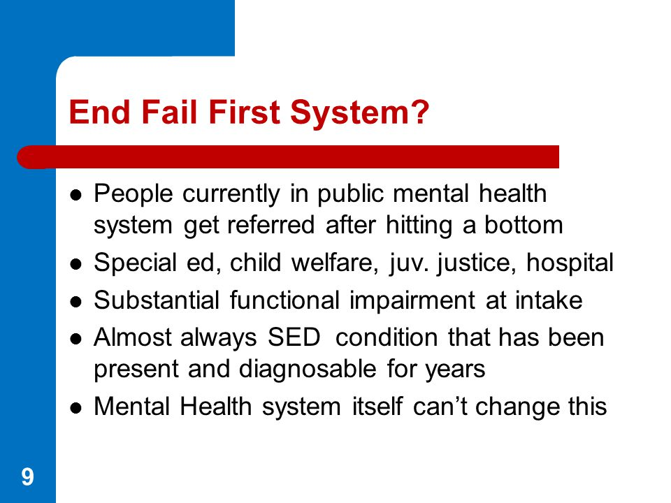 End Fail First System People currently in public mental health system get referred after hitting a bottom.