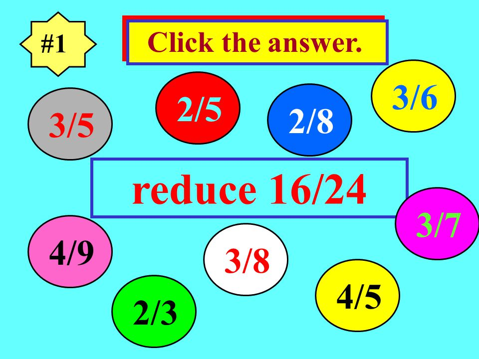#1 Click the answer. 3/6 2/5 2/8 3/5 reduce 16/24 3/7 4/9 3/8 4/5 2/3