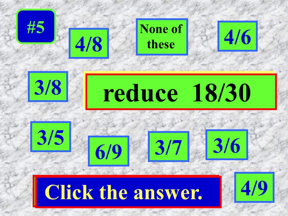 reduce 18/30 4/6 4/8 3/8 3/5 3/6 3/7 6/9 4/9 Click the answer.